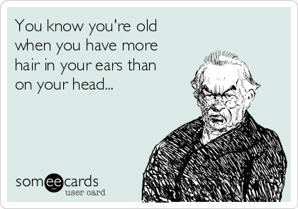 You know you're old when you have more hair in your ears than on your head...