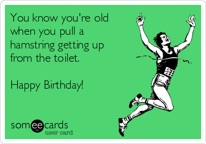 You know you're old when you pull a hamstring getting up from the toilet.  Happy Birthday!