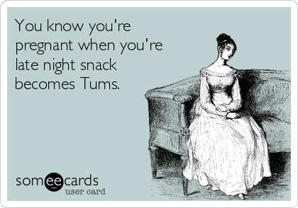 You know you're pregnant when you're late night snack becomes Tums.