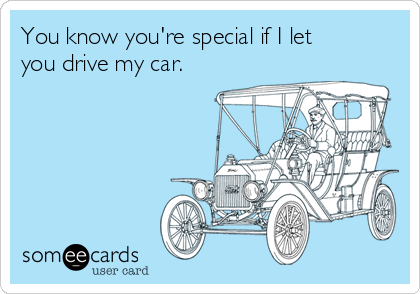 You know you're special if I let you drive my car.
