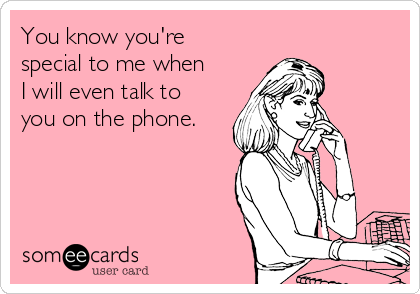You know you're special to me when I will even talk to you on the phone.