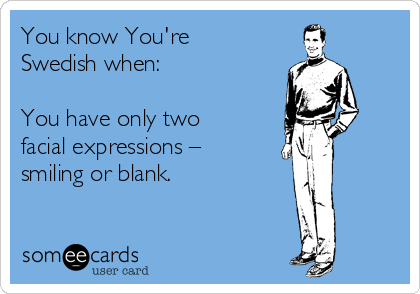 You know You're Swedish when:   You have only two facial expressions – smiling or blank.