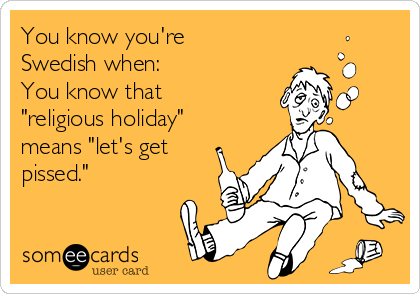 """You know you're Swedish when:  You know that """"religious holiday"""" means """"let's get pissed."""""""