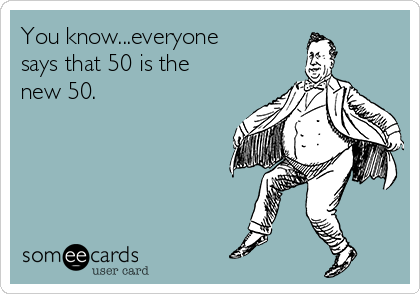 You know...everyone says that 50 is the new 50.