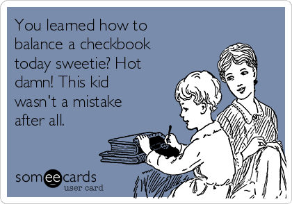 You learned how to balance a checkbook today sweetie? Hot damn! This kid wasn't a mistake after all.