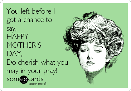 You left before I got a chance to say, HAPPY MOTHER'S  DAY, Do cherish what you may in your pray!