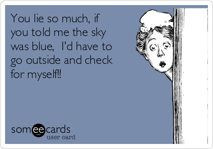 You lie so much, if you told me the sky was blue,  I'd have to go outside and check for myself!!