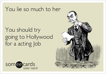 You lie so much to her   You should try going to Hollywood for a acting Job