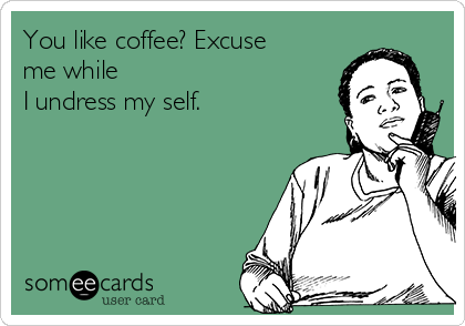 You like coffee? Excuse me while  I undress my self.