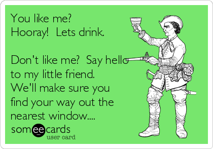 You like me?  Hooray!  Lets drink.  Don't like me?  Say hello to my little friend. We'll make sure you find your way out the nearest window....