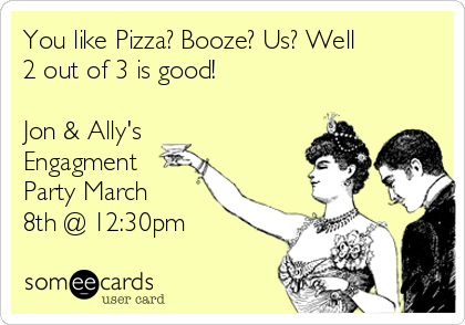 You like Pizza? Booze? Us? Well 2 out of 3 is good!   Jon & Ally's Engagment Party March 8th @ 12:30pm