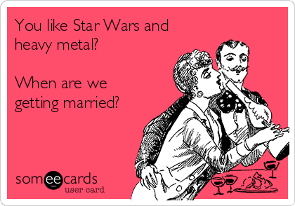 You like Star Wars and heavy metal?   When are we getting married?