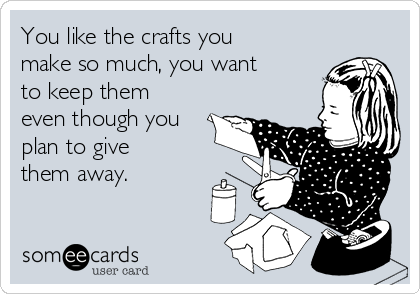 You like the crafts you make so much, you want to keep them even though you plan to give them away.