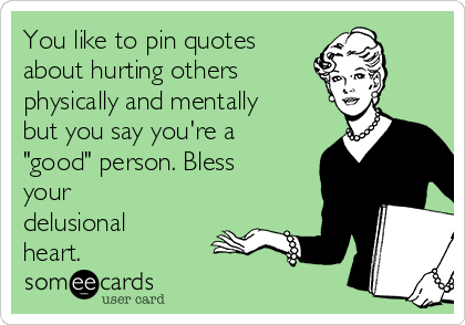 """You like to pin quotes about hurting others  physically and mentally but you say you're a """"good"""" person. Bless your delusional heart."""
