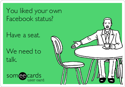 You liked your own Facebook status?  Have a seat.  We need to talk.