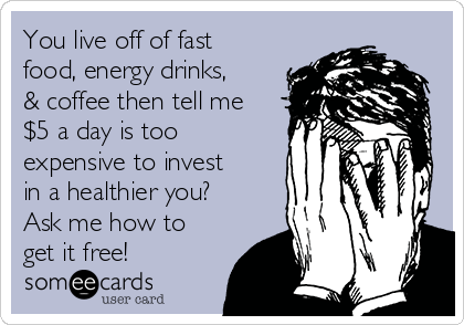 You live off of fast food, energy drinks, & coffee then tell me $5 a day is too expensive to invest in a healthier you? Ask me how to get it free!
