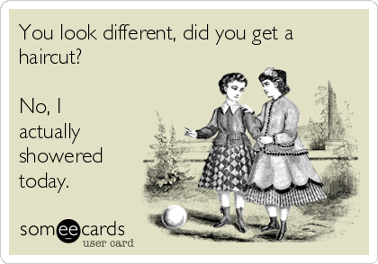 You look different, did you get a haircut?  No, I actually showered today.