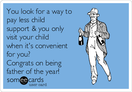 You look for a way to pay less child support & you only visit your child when it's convenient for you? Congrats on being father of the year!