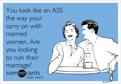 You look like an ASS the way your carry on with married women. Are you looking to ruin their marriage?