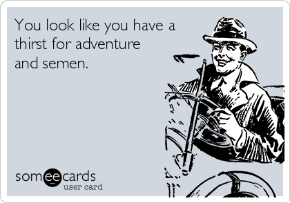 You look like you have a thirst for adventure and semen.
