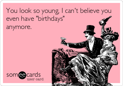 """You look so young, I can't believe you even have """"birthdays"""" anymore."""
