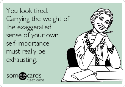 You look tired. Carrying the weight of the exaggerated sense of your own self-importance must really be exhausting.