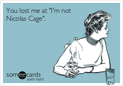 """You lost me at """"I'm not Nicolas Cage""""."""