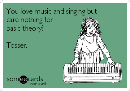 You love music and singing but care nothing for basic theory?  Tosser.