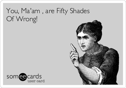 You, Ma'am , are Fifty Shades Of Wrong!