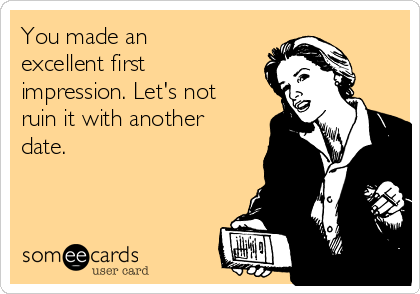 You made an excellent first impression. Let's not ruin it with another date.