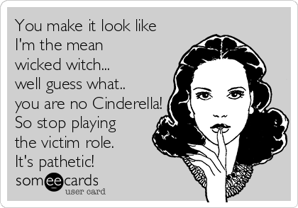 You make it look like  I'm the mean  wicked witch... well guess what.. you are no Cinderella!   So stop playing the victim role.  It's pathetic!