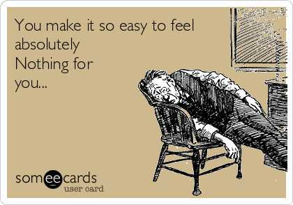You make it so easy to feel absolutely Nothing for you...