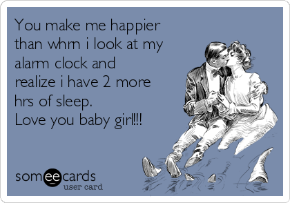 You make me happier than whrn i look at my alarm clock and realize i have 2 more hrs of sleep. Love you baby girl!!!
