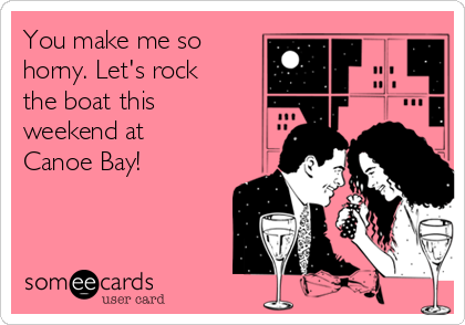 You make me so horny. Let's rock the boat this weekend at Canoe Bay!