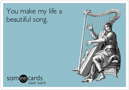 You make my life a beautiful song.