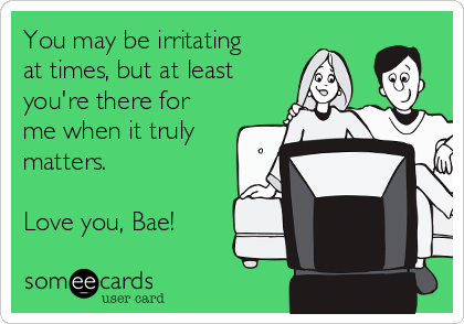 You may be irritating at times, but at least you're there for me when it truly matters.  Love you, Bae!