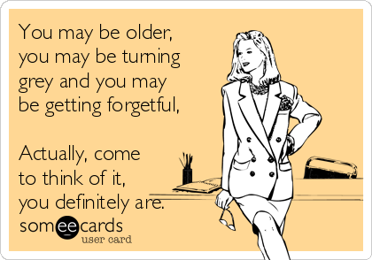 You may be older, you may be turning grey and you may be getting forgetful,  Actually, come to think of it, you definitely are.