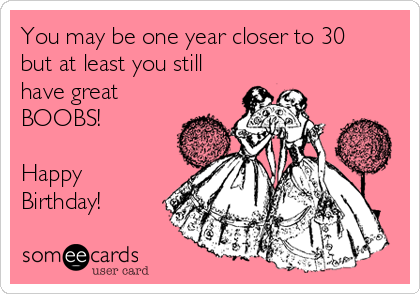 You may be one year closer to 30 but at least you still have great BOOBS!   Happy Birthday!