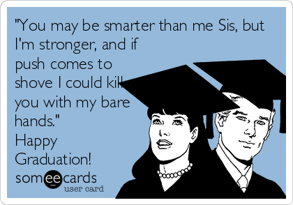 """""""You may be smarter than me Sis, but I'm stronger, and if push comes to shove I could kill you with my bare hands."""" Happy Graduation!"""