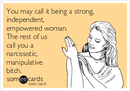 You may call it being a strong, independent, empowered woman. The rest of us call you a narcissistic, manipulative bitch.