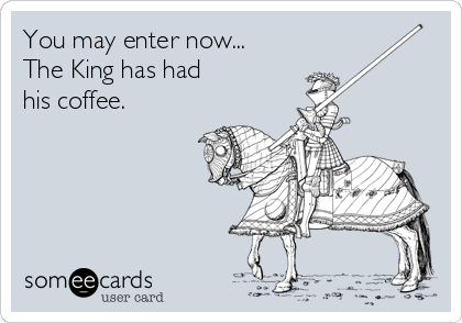 You may enter now... The King has had his coffee.