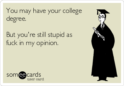 You may have your college degree.  But you're still stupid as fuck in my opinion.