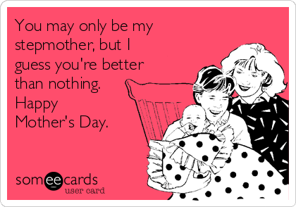 You may only be my stepmother, but I guess you're better than nothing. Happy Mother's Day.