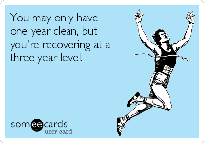 You may only have one year clean, but you're recovering at a three year level.