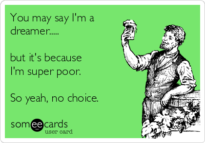 You may say I'm a dreamer.....  but it's because I'm super poor.  So yeah, no choice.