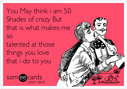 You May think i am 50  Shades of crazy But that is what makes me so talented at those things you love  that i do to you