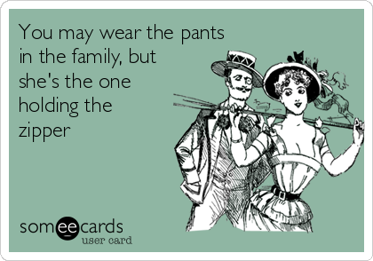 You may wear the pants in the family, but she's the one holding the zipper
