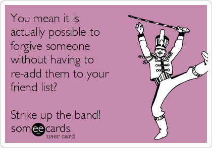 You mean it is actually possible to forgive someone without having to re-add them to your friend list?   Strike up the band!