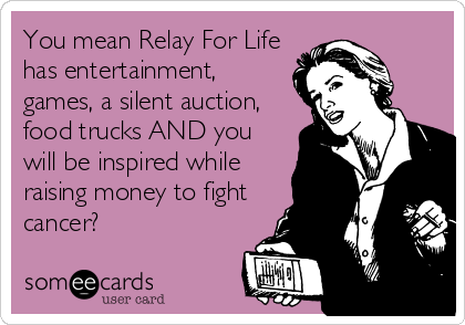 You mean Relay For Life has entertainment, games, a silent auction, food trucks AND you will be inspired while raising money to fight cancer?