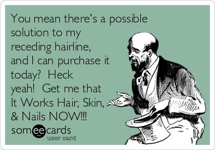 You mean there's a possible solution to my receding hairline, and I can purchase it today?  Heck yeah!  Get me that It Works Hair, Skin, & Nails NOW!!!